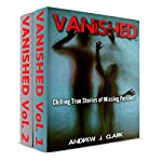 Vanished: Chilling True Stories of Missing Persons, Vol.1 and More Chilling True Stories of Missing Persons, Vol. 2: 2 books in 1 Box Set | Andrew J. Clark