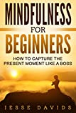 Mindfulness For Beginners: How To Capture The Present Moment Like A Boss