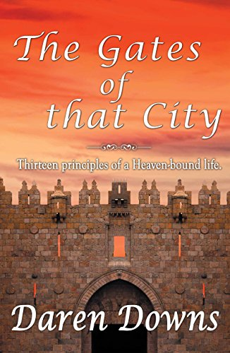 The Gates of that City: Thirteen Principles of a Heaven-bound Life