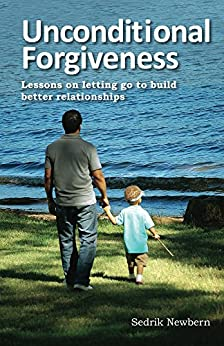 Unconditional Forgiveness: Lessons on Letting Go to Build Better Relationships by [Newbern, Sedrik]