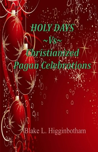 Holy Days ~Vs~Christianized Pagan Celebrations: Compact Version (Pagan Version Of Christmas)