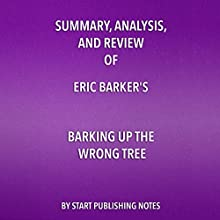 Summary, Analysis, and Review of Eric Barker's Barking Up the Wrong Tree: The Surprising Science Behind Why Everything You Know About Success Is (Mostly) Wrong | Livre audio Auteur(s) :  Start Publishing Notes Narrateur(s) : Michael Gilboe