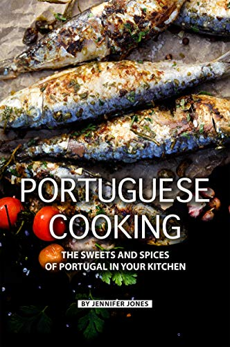 Portuguese Cooking: The Sweets and Spices of Portugal in Your Kitchen by Jennifer Jones