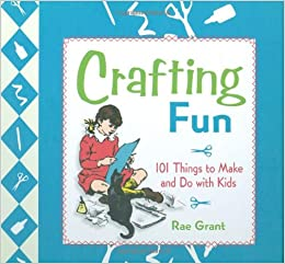Crafting Fun 101 Things To Make And Do With Kids Rae Grant