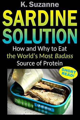 Sardine Solution: How and Why to Eat the World's Most Badass Source of Protein by K. Suzanne
