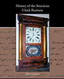 History of the American Clock Business, Jr. Chauncey Jerome, 1438573618