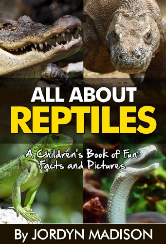 All About Reptiles - Alligators, Crocodiles, Snakes, Turtles, Lizards and Other Deadly and Dangerous Animals: Another 'All About' Book in the Children's ... Reptiles, Snakes - Children's ebooks)