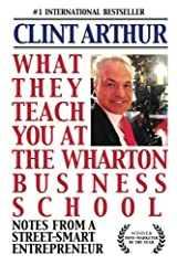 What They Teach You At The Wharton Business School: How To Be An Entrepreneur, Start A Successful Business, Sell More Than The Competition, Make More ... Be A Better Person, And Live A Happier Life Paperback