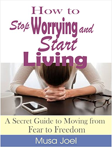 How to Stop Worrying and Start Living: A Secret Guide to Moving from Fear to Freedom