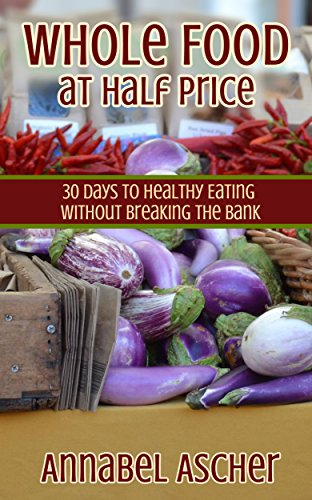 Whole Food at Half Price: 30 Days to Healthy Eating Without Breaking the Bank