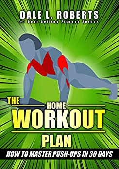 The Home Workout Plan: How to Master Push-Ups in 30 Days (Fitness Short Reads Book 1) by [Roberts, Dale L.]