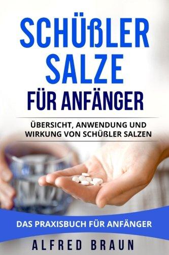 Schüßler Salze für Anfänger: Übersicht, Anwendung und Wirkung von Schüßler Salzen. Das Praxisbuch für Anfänger.