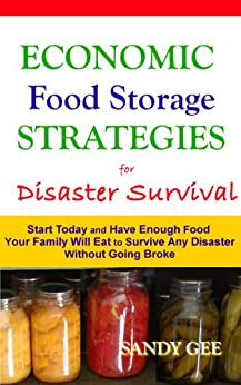 Economic Food Storage Strategies for Disaster Survival: Start Today and Have Enough Food Your Family Will Eat to Survive Any Disaster without Going Broke by [Gee, Sandy]