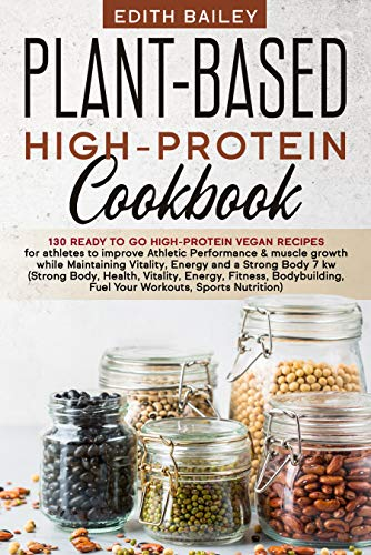 Plant-Based High-Protein Cookbook: 130 Ready to go High-Protein Vegan Recipes for athletes to improve Athletic Performance & muscle growth while Maintaining Vitality, Energy and a Strong Body