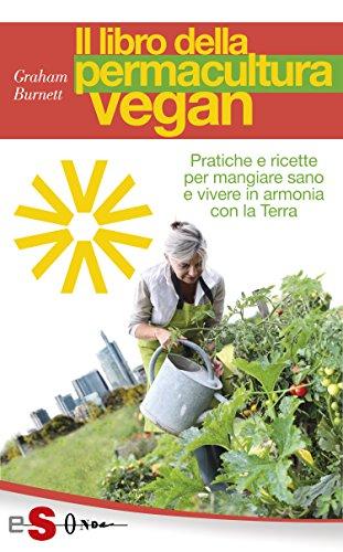 Il libro della permacultura vegan: Pratiche e ricette per mangiare sano e vivere in armonia con la Terra (Italian Edition)