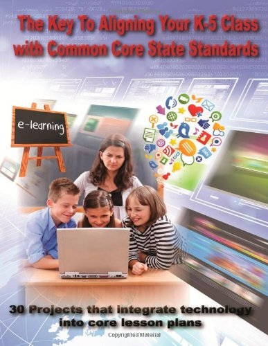 Download THE KEY TO ALIGNING YOUR K-5 CLASS WITH COMMON CORE STATE STANDARDS: 30 Projects that integrate technology into core lesson plans pdf
