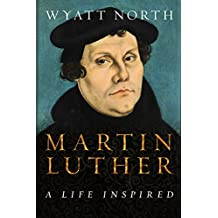 Martin Luther: A Life Inspired (English Edition)