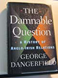 Front cover for the book The damnable question: A history of Anglo-Irish relations by George Dangerfield