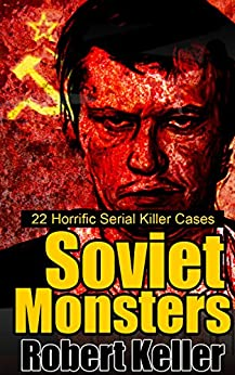 True Crime: Soviet Monsters: 22 Horrific Serial Killers from Russia and the Former Soviet States by [Keller, Robert]