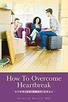 How To Overcome Heartbreak: Stories That Heal by [Miller, Nicole]