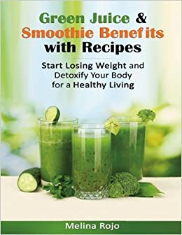 Green Juice & Smoothie Benefits with Recipes: Start Losing Weight and Detoxify Your Body for a Healthy Living