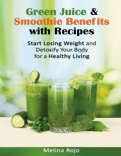 Download Green Juice & Smoothie Benefits with Recipes: Start Losing Weight and Detoxify Your Body for a Healthy Living pdf epub