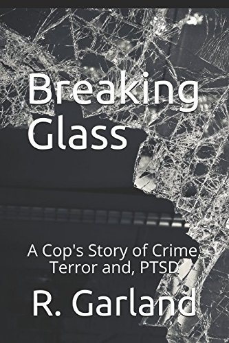 Breaking Glass: A Cops Story of Crime, Terror and PTSD