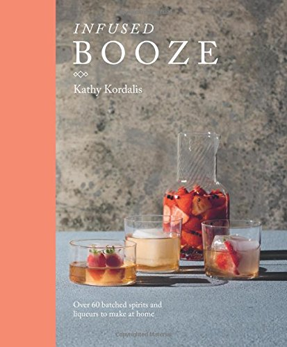 Infused Booze: Over 60 Batched Spririts and Liqueurs to Make at Home ()