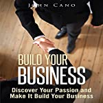 Build Your Business: Discover Your Passion and Make It Build Your Business | John Cano