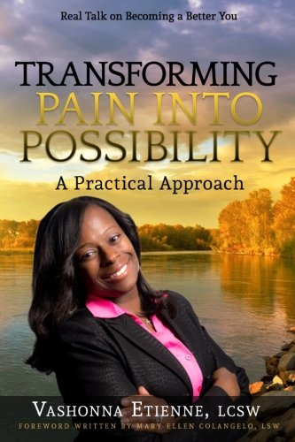 Transforming Pain into Possibility: A Practical Approach: Real Talk on Becoming a Better You