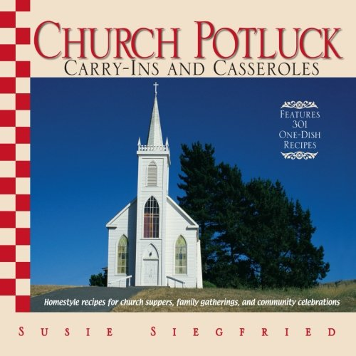 Church Potluck Carry-Ins And Casseroles: Homestyle Recipes for Church Suppers, Family Gatherings, And Community Celebrations by Susie Siegfried