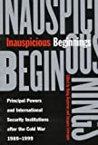 Inauspicious Beginnings : Principal Powers and International Security Institutions after the Cold War, 1989-1999, Beylerian, Onnig and Levesque, Jacques, 0773526250