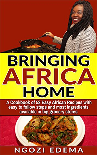 Bringing Africa Home: A Cookbook of 52 Easy African Recipes With easy to follow steps and most ingredients available in big grocery stores by Ngozi Edema