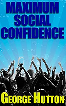 Maximum Social Confidence: Unstoppable Interpersonal Success by [Hutton, George]