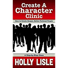 Create A Character Clinic: Creating Deeper, Better Fictional People:  A Step-By Step Course (Holly Lisle Writing Clinics Book 1)