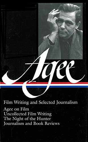 James Agee: Film Writing and Selected Journalism (LOA #160): Agee on Film / uncollected film writing / The Night of the Hunter / journalism and film reviews (Library of America James Agee Edition)