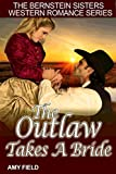 The Outlaw Takes A Bride: A Historical Western Romance (Bernstein Sisters Historical Western Romance Series Book 5)
