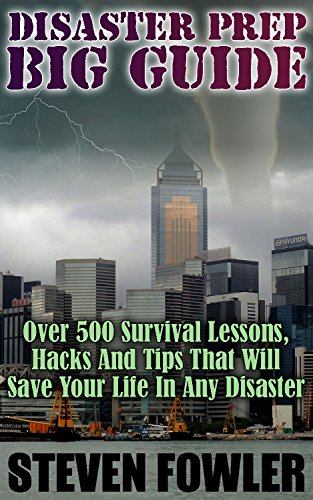 Disaster Prep Big Guide: Over 500 Survival Lessons, Hacks And Tips That Will Save Your Life In Any Disaster