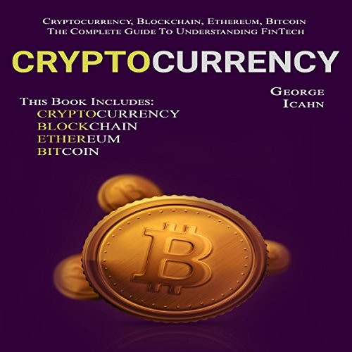 Cryptocurrency: Cryptocurrency, Blockchain, Ethereum & Bitcoin: The Complete Guide to Understanding Fintech