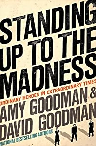 Standing Up to the Madness: Ordinary Heroes in Extraordinary Times by Amy Goodman