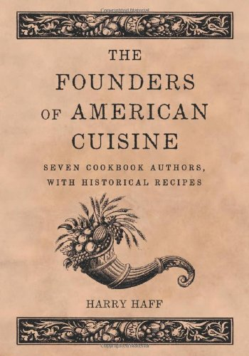 The Founders of American Cuisine: Seven Cookbook Authors, with Historical Recipes