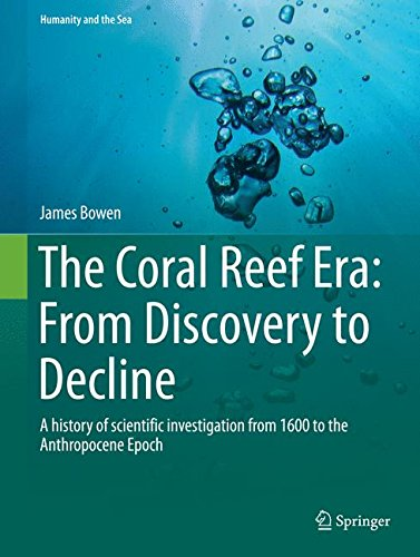 The Coral Reef Era: From Discovery to Decline: A history of scientific investigation from 1600 to the Anthropocene Epoch (Humanity and the Sea) (Polyp Coral Star)
