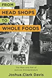 "Joshua Clark Davis, ""From Head Shops to Whole Foods: The Rise and Fall of Activist Entrepreneurs"" (Columbia UP, 2017)"