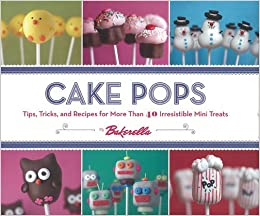 Cake Pops: Tips, Tricks, and Recipes for More Than 40