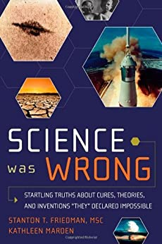 """Science Was Wrong: Startling Truths About Cures, Theories, and Inventions """"They"""" Declared Impossible by [Friedman, Stanton T., Marden, Kathleen]"""