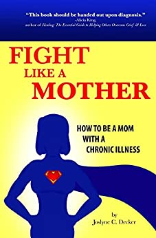 Fight Like a Mother: How to Be a Mom with a Chronic Illness by [Decker, Joslyne]