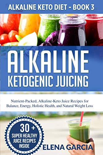 Alkaline Ketogenic Juicing: Nutrient-Packed, Alkaline-Keto Juice Recipes for Balance, Energy, Holistic Health, and Natural Weight Loss (Alkaline Keto Diet) by Elena Garcia