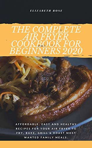 The Complete Air Fryer Cookbook for Beginners 2020: Affordable, Easy and Healthy Recipes for your Air Fryer to Fry, Bake, Grill & Roast Most Wanted Family Meals. 1