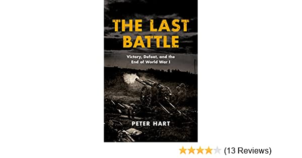 Amazon the last battle victory defeat and the end of world amazon the last battle victory defeat and the end of world war i ebook peter hart kindle store fandeluxe Choice Image