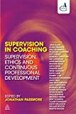 Supervision in Coaching : Understanding Coaching Supervision, Ethics, CIPD and the Law, Passmore, Jonathan, 0749462973